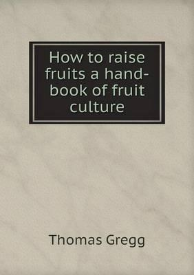 How to Raise Fruits a Hand-Book of Fruit Culture