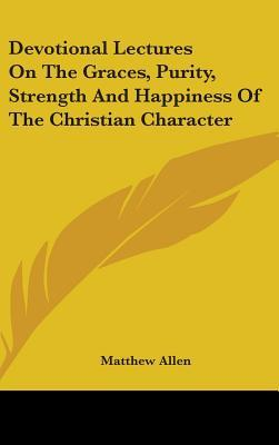 Devotional Lectures on the Graces, Purity, Strength and Happiness of the Christian Character