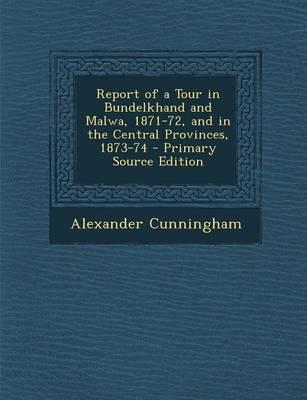 Report of a Tour in Bundelkhand and Malwa, 1871-72, and in the Central Provinces, 1873-74