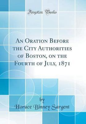 An Oration Before the City Authorities of Boston, on the Fourth of July, 1871 (Classic Reprint)