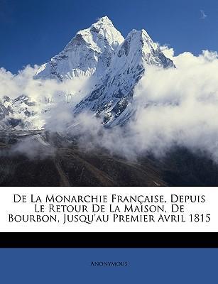 De La Monarchie Française, Depuis Le Retour De La Maison, De Bourbon, Jusqu'au Premier Avril 1815