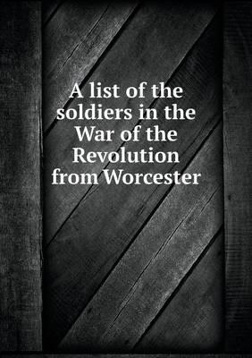 A List of the Soldiers in the War of the Revolution from Worcester