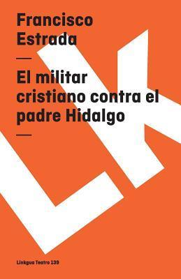 El Militar Cristiano Contra El Padre Hidalgo Y El Capitan Allende/ the Christian Militan Agaisnt Priest Hidalgo and Captain Allende