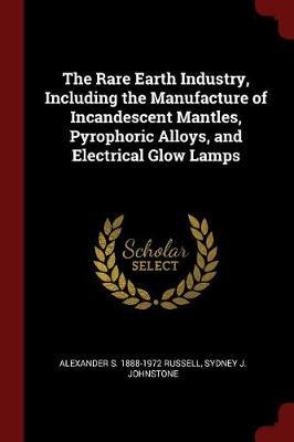 The Rare Earth Industry, Including the Manufacture of Incandescent Mantles, Pyrophoric Alloys, and Electrical Glow Lamps
