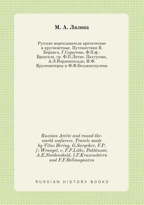 Russian Arctic and Round-The-World Seafarers. Travels Made by Vitus Bering, G.Sarychev, F.P.F.-Wrangel, C. F.P.Litke, Pakhtusov, A.E.Nordensheld, I.F.Kruzenshtern and F.F.Bellinsgauzen