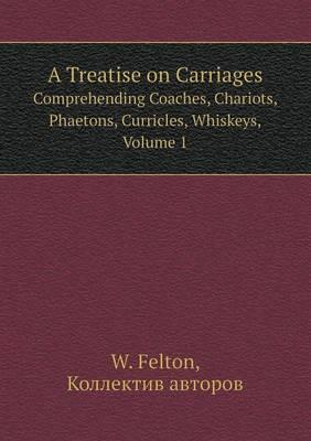 A Treatise on Carriages Comprehending Coaches, Chariots, Phaetons, Curricles, Whiskeys, Volume 1