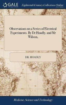 Observations on a Series of Electrical Experiments. by Dr Hoadly, and MR Wilson,