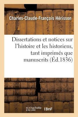 Dissertations et Notices Sur l'Histoire et les Historiens, Tant Imprimes Que Manuscrits,