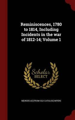 Reminiscences, 1780 to 1814, Including Incidents in the War of 1812-14; Volume 1