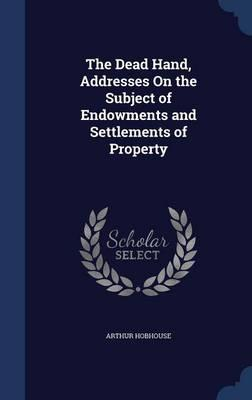 The Dead Hand, Addresses on the Subject of Endowments and Settlements of Property