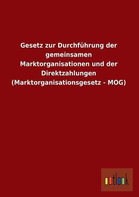 Gesetz zur Durchführung der gemeinsamen Marktorganisationen und der Direktzahlungen (Marktorganisationsgesetz - MOG)