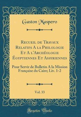 Recueil de Travaux Relatifs A la Philologie Et A l'Archéologie Égyptiennes Et Assyriennes, Vol. 33
