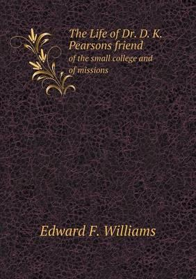 The Life of Dr. D. K. Pearsons Friend of the Small College and of Missions