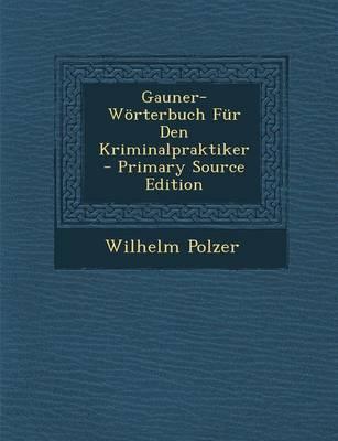 Gauner-Worterbuch Fur Den Kriminalpraktiker - Primary Source Edition