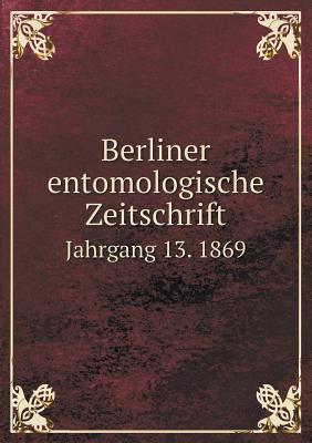 Berliner Entomologische Zeitschrift Jahrgang 13. 1869