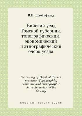 The County of Biysk of Tomsk Province. Topographic, Economic and Ethnographic Characteriscics of the County