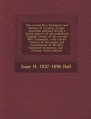 The Revised New Testament and History of Revision, [Anglo-American Edition.] Giving a Literal Reprint of the Authorized English Version of the Revised ... of the New Testament Scriptures, and