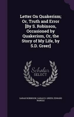 Letter on Quakerism; Or, Truth and Error [By S. Robinson, Occasioned by Quakerism, Or, the Story of My Life, by S.D. Greer]