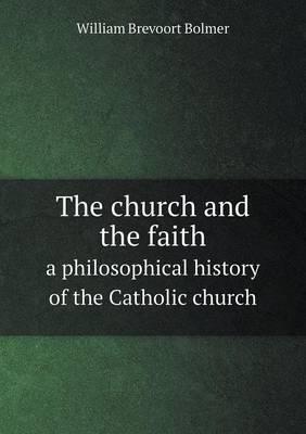 The Church and the Faith a Philosophical History of the Catholic Church