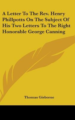 A Letter to the REV. Henry Phillpotts on the Subject of His Two Letters to the Right Honorable George Canning