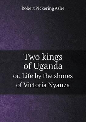 Two Kings of Uganda Or, Life by the Shores of Victoria Nyanza