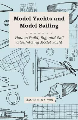 Model Yachts and Model Yacht Sailing, How to Build, Rig, and Sail a Self-acting Yacht