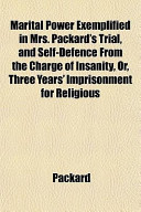 Marital Power Exemplified in Mrs. Packard's Trial, and Self-Defence from the Charge of Insanity, Or, Three Years' Imprisonment for Religious