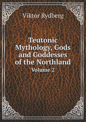 Teutonic Mythology, Gods and Goddesses of the Northland Volume 2