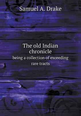 The Old Indian Chronicle Being a Collection of Exceeding Rare Tracts