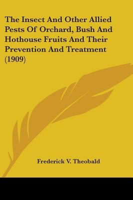 The Insect And Other Allied Pests Of Orchard, Bush And Hothouse Fruits And Their Prevention And Treatment