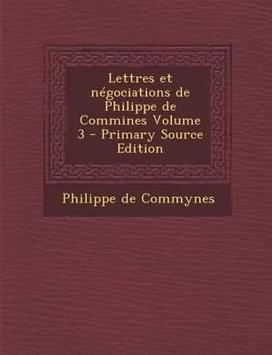 Lettres Et Negociations de Philippe de Commines Volume 3 - Primary Source Edition
