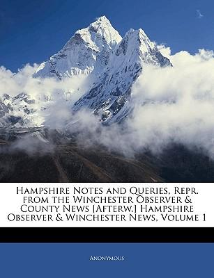 Hampshire Notes and Queries, Repr. from the Winchester Observer & County News [Afterw.] Hampshire Observer & Winchester News, Volume 1