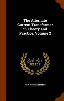 The Alternate Current Transformer in Theory and Practice, Volume 2