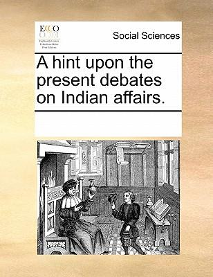 A Hint Upon the Present Debates on Indian Affairs