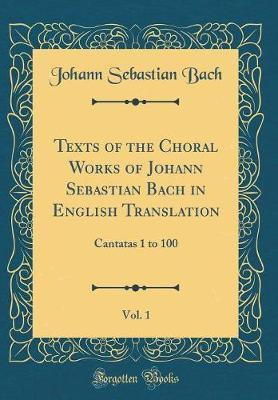 Texts of the Choral Works of Johann Sebastian Bach in English Translation, Vol. 1