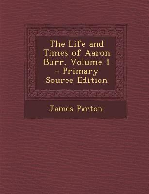 The Life and Times of Aaron Burr, Volume 1