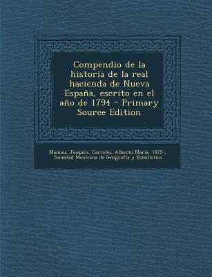 Compendio de La Historia de La Real Hacienda de Nueva Espana, Escrito En El Ano de 1794