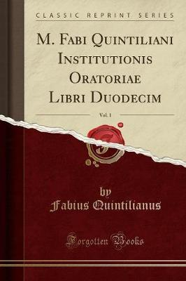 M. Fabi Quintiliani Institutionis Oratoriae Libri Duodecim, Vol. 1 (Classic Reprint)