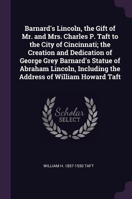 Barnard's Lincoln, the Gift of Mr. and Mrs. Charles P. Taft to the City of Cincinnati; The Creation and Dedication of George Grey Barnard's Statue of