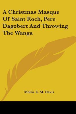 A Christmas Masque of Saint Roch, Pere Dagobert and Throwing the Wanga