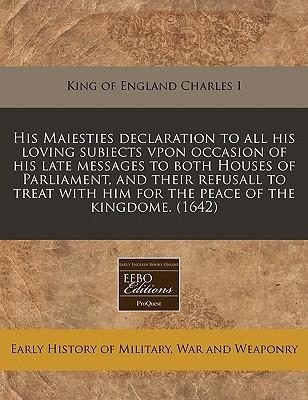 His Maiesties Declaration to All His Loving Subiects Vpon Occasion of His Late Messages to Both Houses of Parliament, and Their Refusall to Treat with Him for the Peace of the Kingdome. (1642)