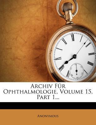 Archiv Fur Ophthalmologie, Volume 15, Part 1...