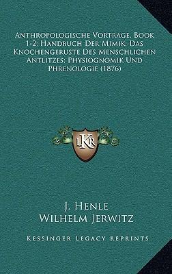 Anthropologische Vortrage, Book 1-2; Handbuch Der Mimik; Das Knochengeruste Des Menschlichen Antlitzes; Physiognomik Und Phrenologie (1876)