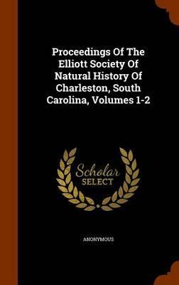 Proceedings of the Elliott Society of Natural History of Charleston, South Carolina, Volumes 1-2
