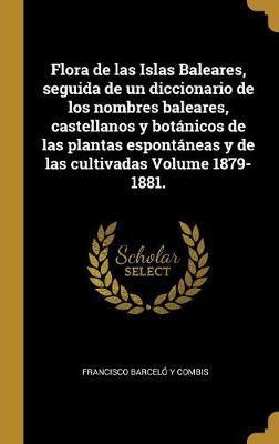 Flora de Las Islas Baleares, Seguida de Un Diccionario de Los Nombres Baleares, Castellanos Y Botánicos de Las Plantas Espontáneas Y de Las Cultivadas