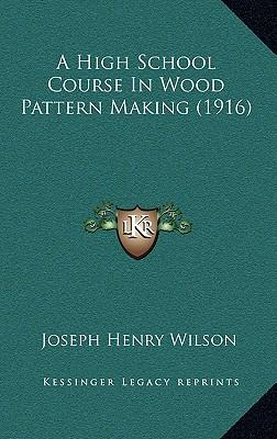 A High School Course in Wood Pattern Making (1916)