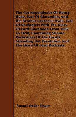 The Correspondence Of Henry Hyde, Earl Of Clarendon, And His Brother Laurence Hyde, Earl Of Rochester; With The Diary Of Lord Clarendon From 1687 To ... The Revolution And The Diary Of Lord Rocheste