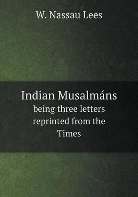Indian Musalmans Being Three Letters Reprinted from the Times