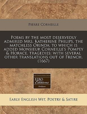 Poems by the Most Deservedly Admired Mrs. Katherine Philips, the Matchless Orinda; To Which Is Added Monsieur Corneille's Pompey & Horace, Tragedies; ... Other Translations Out of French. (1667)