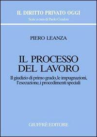 Il processo del lavoro. Il giudizio di primo grado, le impugnazioni, l'esecuzione, i procedimenti speciali